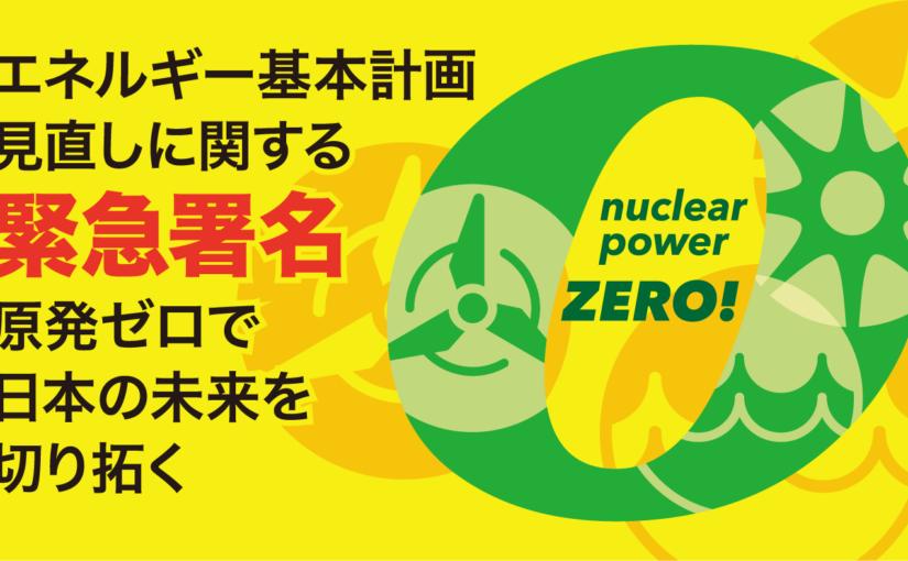 【エネルギー基本計画緊急署名】「原発ゼロで日本の未来を切り拓く」スタートしました!